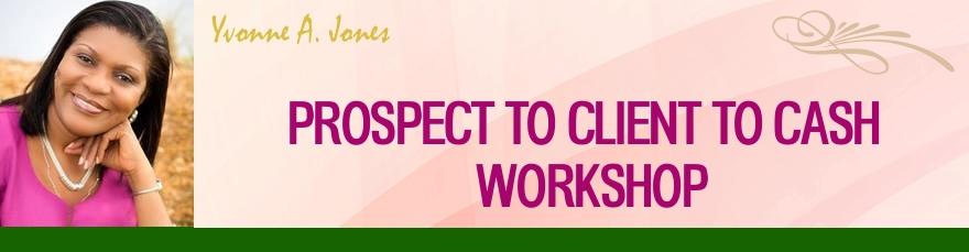 Yvonne A. Jones: Prospect to Client to Cash Workshop